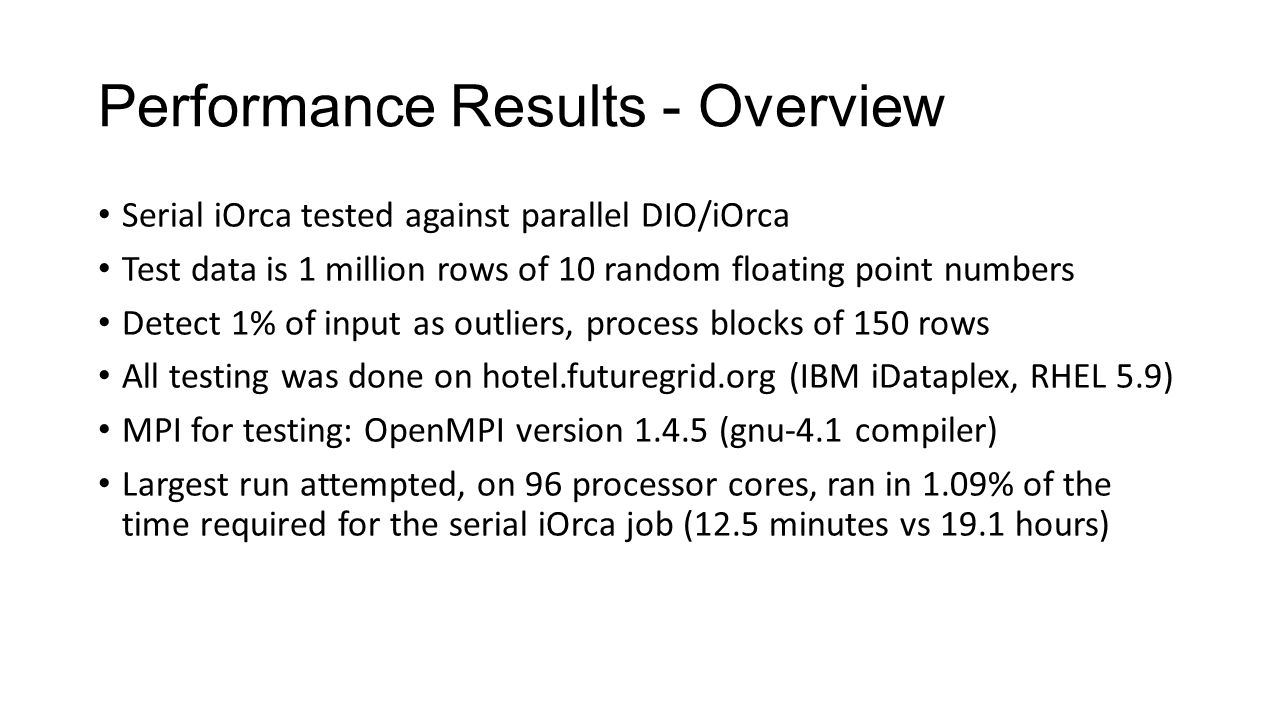 Performance Results - Overview Serial iOrca tested against parallel DIO/iOrca Test data is 1 million rows of 10 random floating point numbers Detect 1% of input as outliers, process blocks of 150 rows All testing was done on hotel.futuregrid.org (IBM iDataplex, RHEL 5.9) MPI for testing: OpenMPI version 1.4.5 (gnu-4.1 compiler) Largest run attempted, on 96 processor cores, ran in 1.09% of the time required for the serial iOrca job (12.5 minutes vs 19.1 hours)