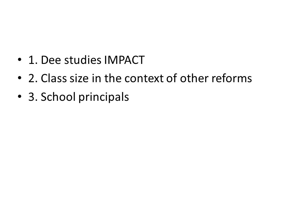 1. Dee studies IMPACT 2. Class size in the context of other reforms 3. School principals