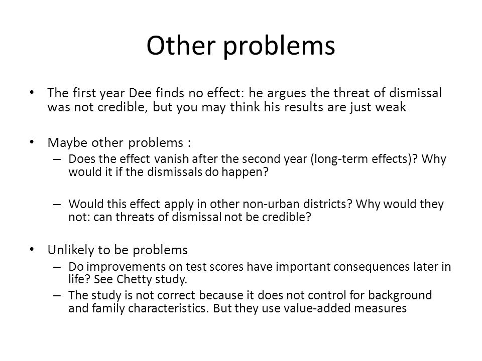 Other problems The first year Dee finds no effect: he argues the threat of dismissal was not credible, but you may think his results are just weak May