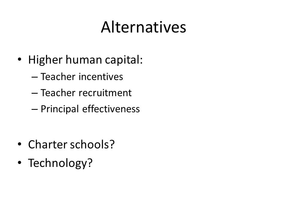 Alternatives Higher human capital: – Teacher incentives – Teacher recruitment – Principal effectiveness Charter schools? Technology?