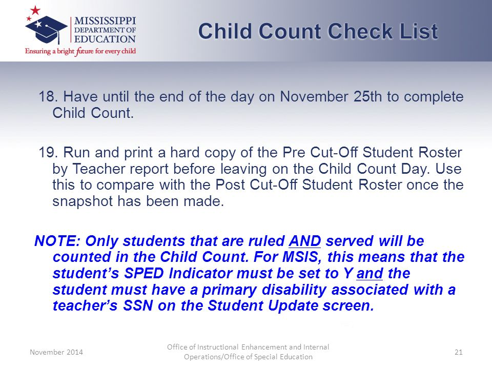 18. Have until the end of the day on November 25th to complete Child Count. 19. Run and print a hard copy of the Pre Cut-Off Student Roster by Teacher