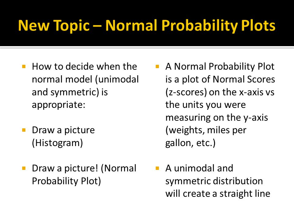  How to decide when the normal model (unimodal and symmetric) is appropriate:  Draw a picture (Histogram)  Draw a picture! (Normal Probability Plot