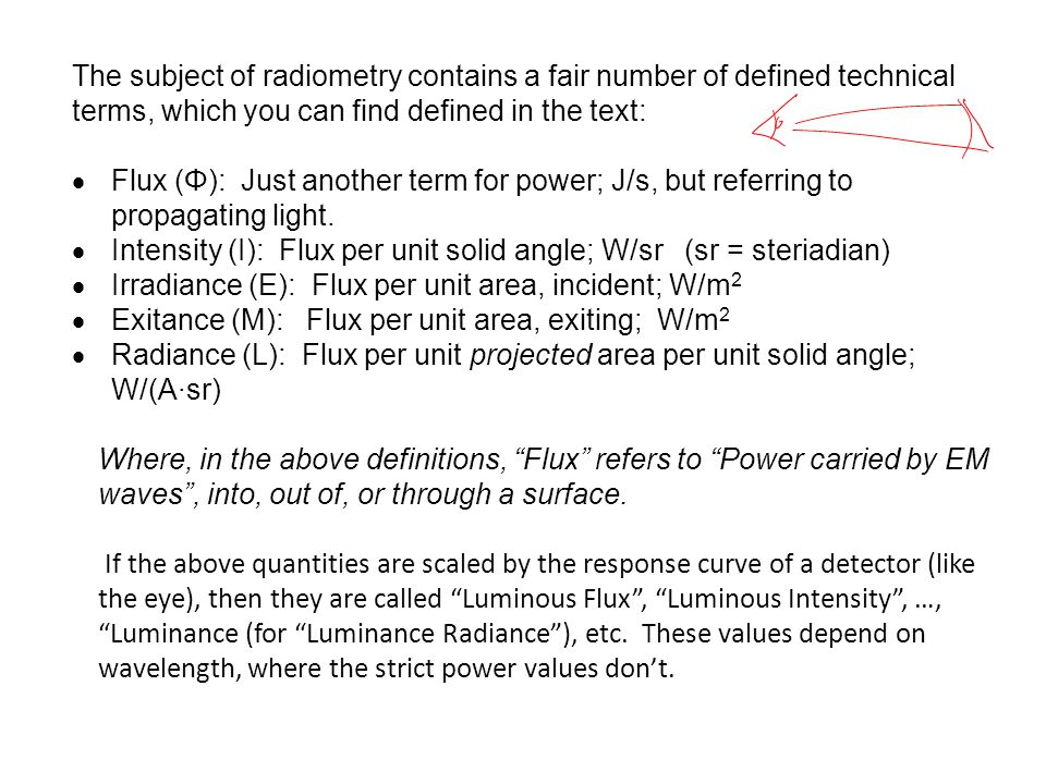 The subject of radiometry contains a fair number of defined technical terms, which you can find defined in the text:  Flux (Φ): Just another term for power; J/s, but referring to propagating light.