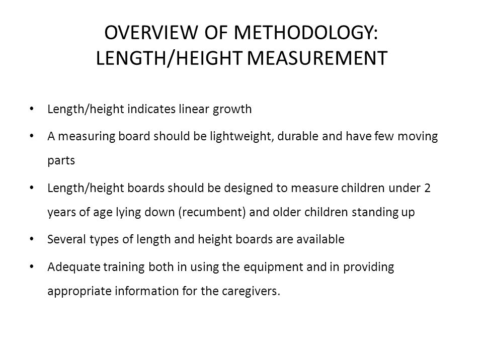 OVERVIEW OF METHODOLOGY: LENGTH MEASUREMENT USING LENGTH BOARD Children under 2 yrs <85 cm tall <85 cm tall Too ill to stand Too ill to stand Accuracy 0.1 cm Accuracy 0.1 cm Measuring length requires experience & patience Anthropometric indicators measurement guide FANTA.2003