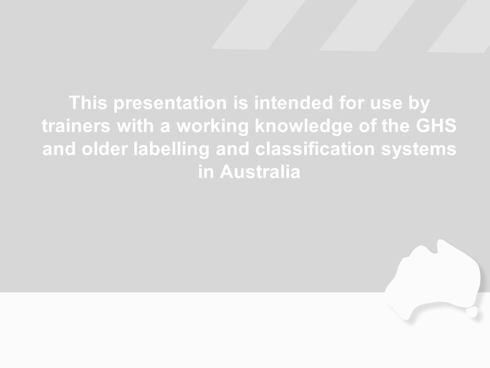 This presentation is intended for use by trainers with a working knowledge of the GHS and older labelling and classification systems in Australia