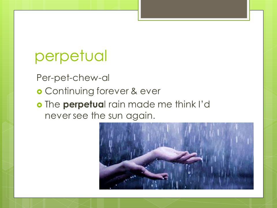 perpetual Per-pet-chew-al  Continuing forever & ever  The perpetua l rain made me think I'd never see the sun again.