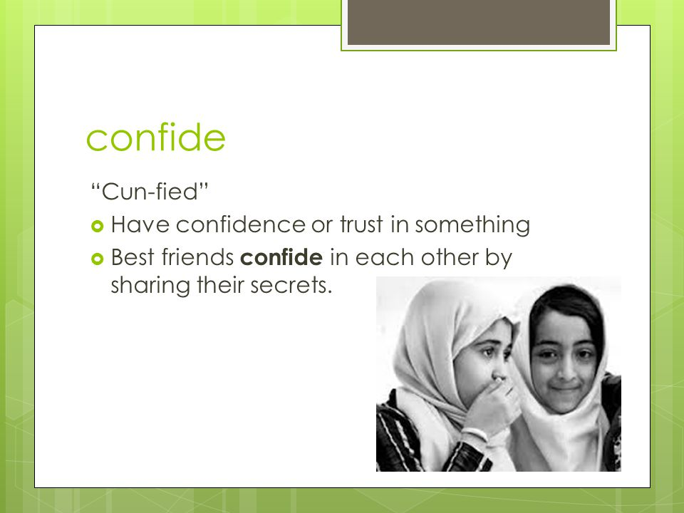 """confide """"Cun-fied""""  Have confidence or trust in something  Best friends confide in each other by sharing their secrets."""