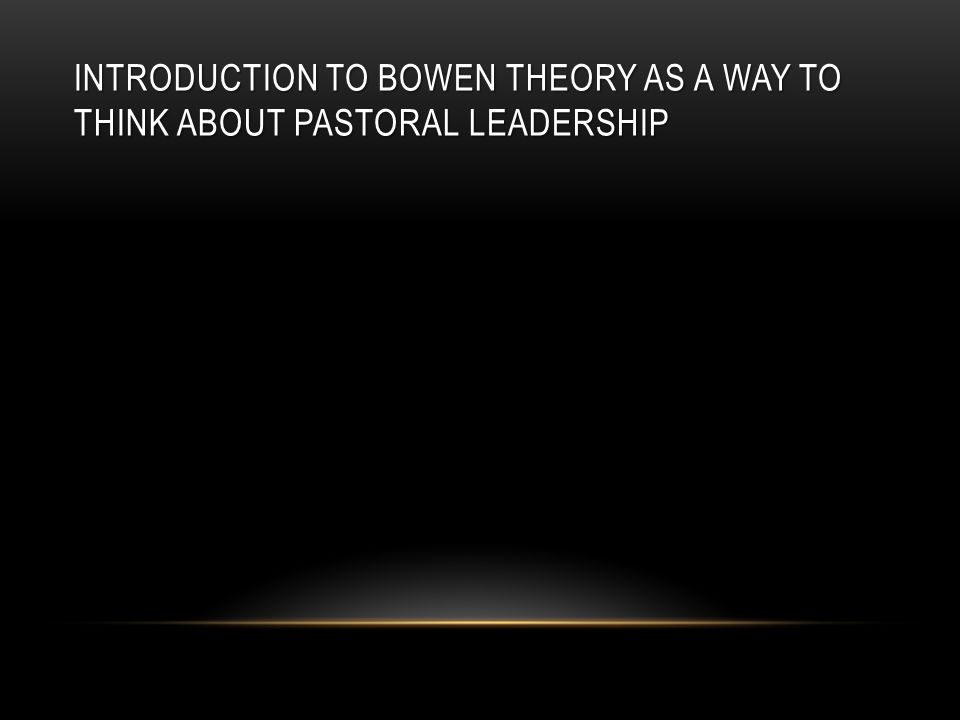 INTRODUCTION TO BOWEN THEORY AS A WAY TO THINK ABOUT PASTORAL LEADERSHIP