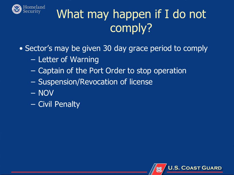What may happen if I do not comply? Sector's may be given 30 day grace period to comply –Letter of Warning –Captain of the Port Order to stop operatio