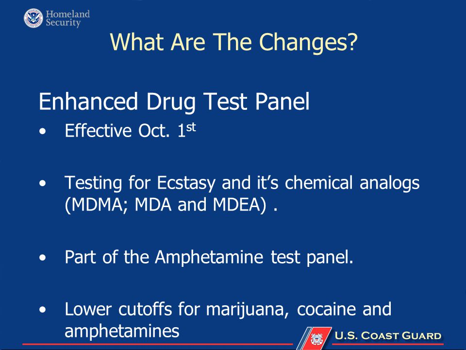 What Are The Changes? Enhanced Drug Test Panel Effective Oct. 1 st Testing for Ecstasy and it's chemical analogs (MDMA; MDA and MDEA). Part of the Amp