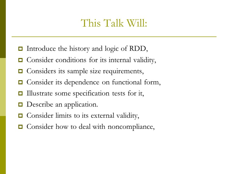 This Talk Will:  Introduce the history and logic of RDD,  Consider conditions for its internal validity,  Considers its sample size requirements, 