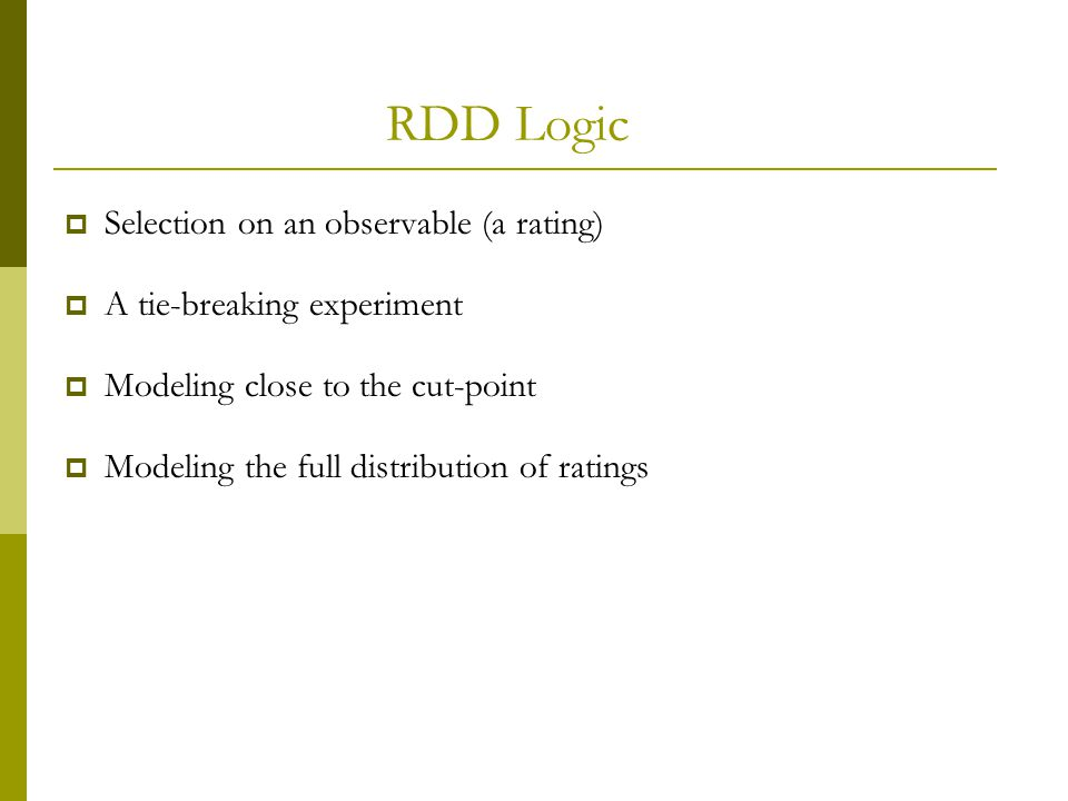 RDD Logic  Selection on an observable (a rating)  A tie-breaking experiment  Modeling close to the cut-point  Modeling the full distribution of ra