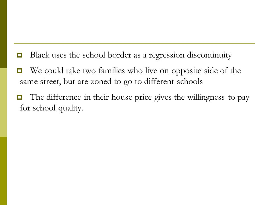  Black uses the school border as a regression discontinuity  We could take two families who live on opposite side of the same street, but are zoned