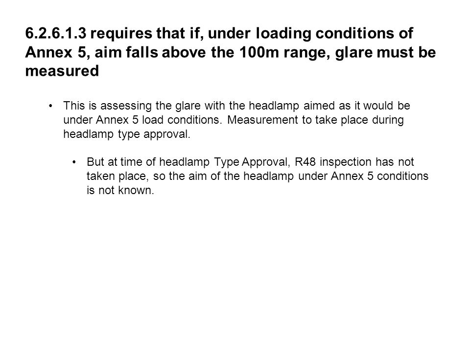 THE SOCIETY OF MOTOR MANUFACTURERS AND TRADERS LIMITEDPAGE 22 6.2.6.1.3 requires that if, under loading conditions of Annex 5, aim falls above the 100m range, glare must be measured This is assessing the glare with the headlamp aimed as it would be under Annex 5 load conditions.