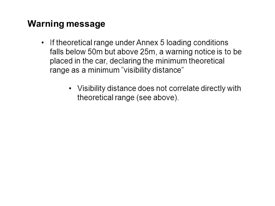 PAGE 24THE SOCIETY OF MOTOR MANUFACTURERS AND TRADERS LIMITED Warning message If theoretical range under Annex 5 loading conditions falls below 50m but above 25m, a warning notice is to be placed in the car, declaring the minimum theoretical range as a minimum visibility distance Visibility distance does not correlate directly with theoretical range (see above).