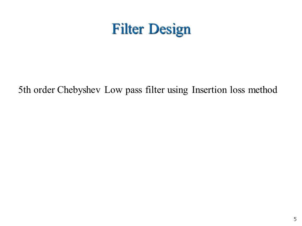 5 Filter Design 5th order Chebyshev Low pass filter using Insertion loss method