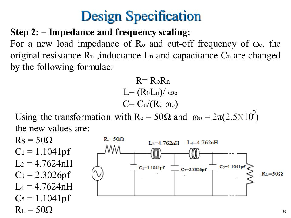 8 Design Specification Step 2: – Impedance and frequency scaling: For a new load impedance of R o and cut-off frequency of ω o, the original resistance R n,inductance L n and capacitance C n are changed by the following formulae: R= R o R n L= (R 0 L n )/ ω o C= C n /(R o ω o ) Using the transformation with R o = 50Ω and ω o = 2π(2.5 X 10 ) the new values are: Rs = 50Ω C 1 = 1.1041pf L 2 = 4.7624nH C 3 = 2.3026pf L 4 = 4.7624nH C 5 = 1.1041pf R L = 50Ω 9