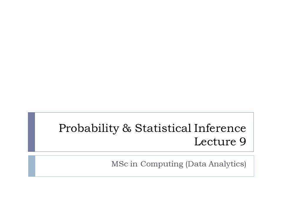 Probability & Statistical Inference Lecture 9 MSc in Computing (Data Analytics)
