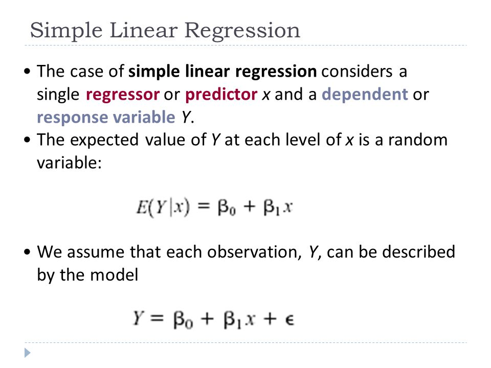 Simple Linear Regression The case of simple linear regression considers a single regressor or predictor x and a dependent or response variable Y. The