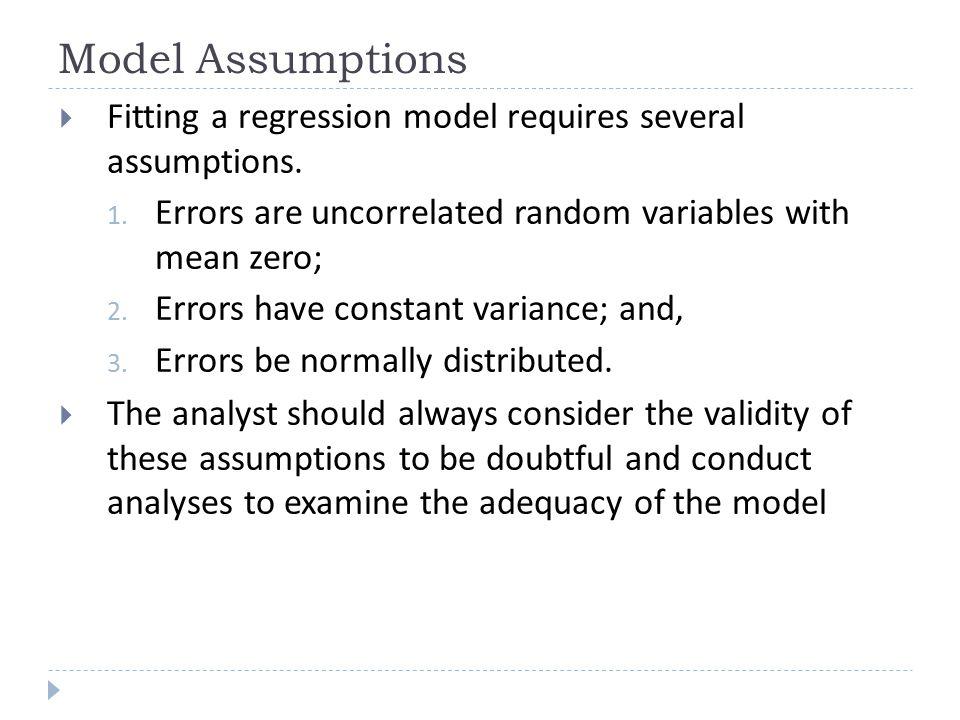 Model Assumptions  Fitting a regression model requires several assumptions. 1. Errors are uncorrelated random variables with mean zero; 2. Errors hav