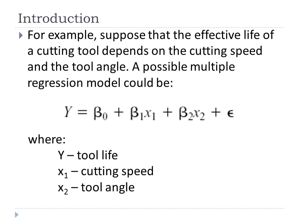 Introduction  For example, suppose that the effective life of a cutting tool depends on the cutting speed and the tool angle. A possible multiple reg