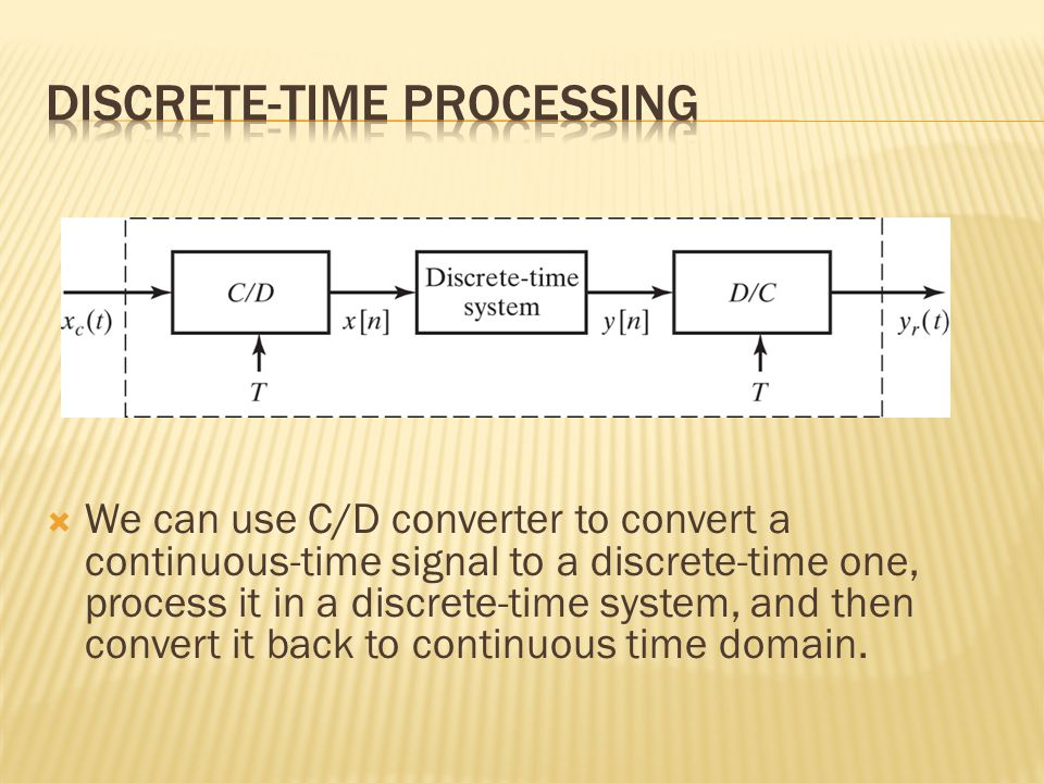  We can use C/D converter to convert a continuous-time signal to a discrete-time one, process it in a discrete-time system, and then convert it back to continuous time domain.