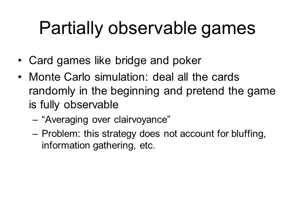 Partially observable games Card games like bridge and poker Monte Carlo simulation: deal all the cards randomly in the beginning and pretend the game