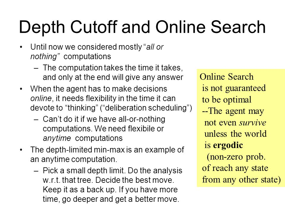 Depth Cutoff and Online Search Until now we considered mostly all or nothing computations –The computation takes the time it takes, and only at the end will give any answer When the agent has to make decisions online, it needs flexibility in the time it can devote to thinking ( deliberation scheduling ) –Can't do it if we have all-or-nothing computations.