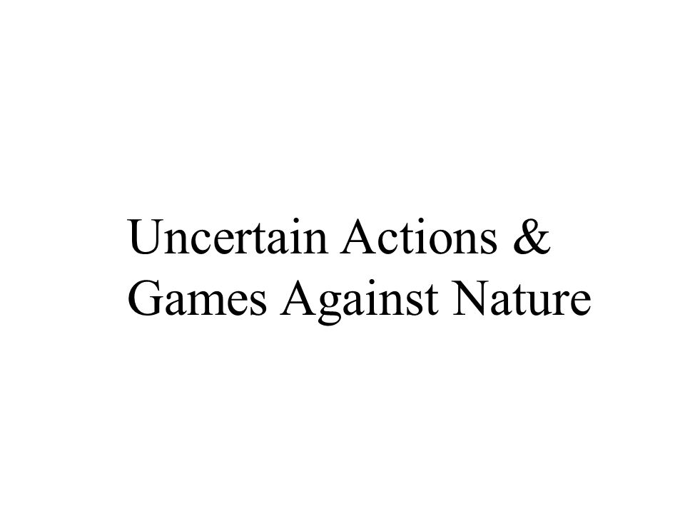 Uncertain Actions & Games Against Nature