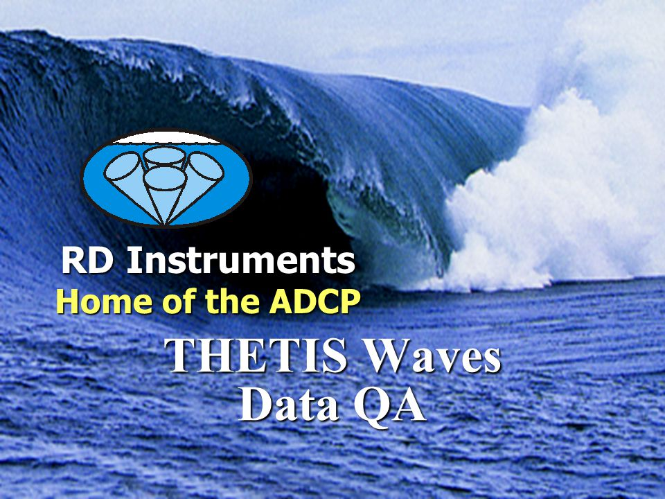 RD Instruments Home of the ADCP Measuring Water in Motion and Motion in Water THETIS Waves Data QA RD Instruments Home of the ADCP