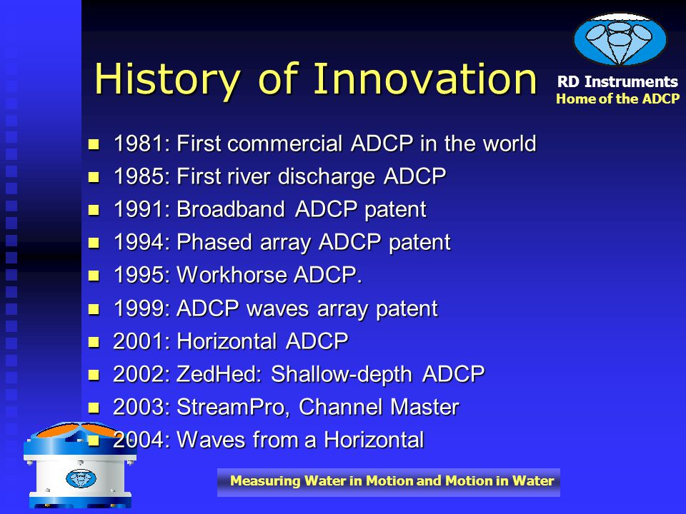 RD Instruments Home of the ADCP Measuring Water in Motion and Motion in Water 1981: First commercial ADCP in the world 1981: First commercial ADCP in the world 1985: First river discharge ADCP 1985: First river discharge ADCP 1991: Broadband ADCP patent 1991: Broadband ADCP patent 1994: Phased array ADCP patent 1994: Phased array ADCP patent 1995: Workhorse ADCP.