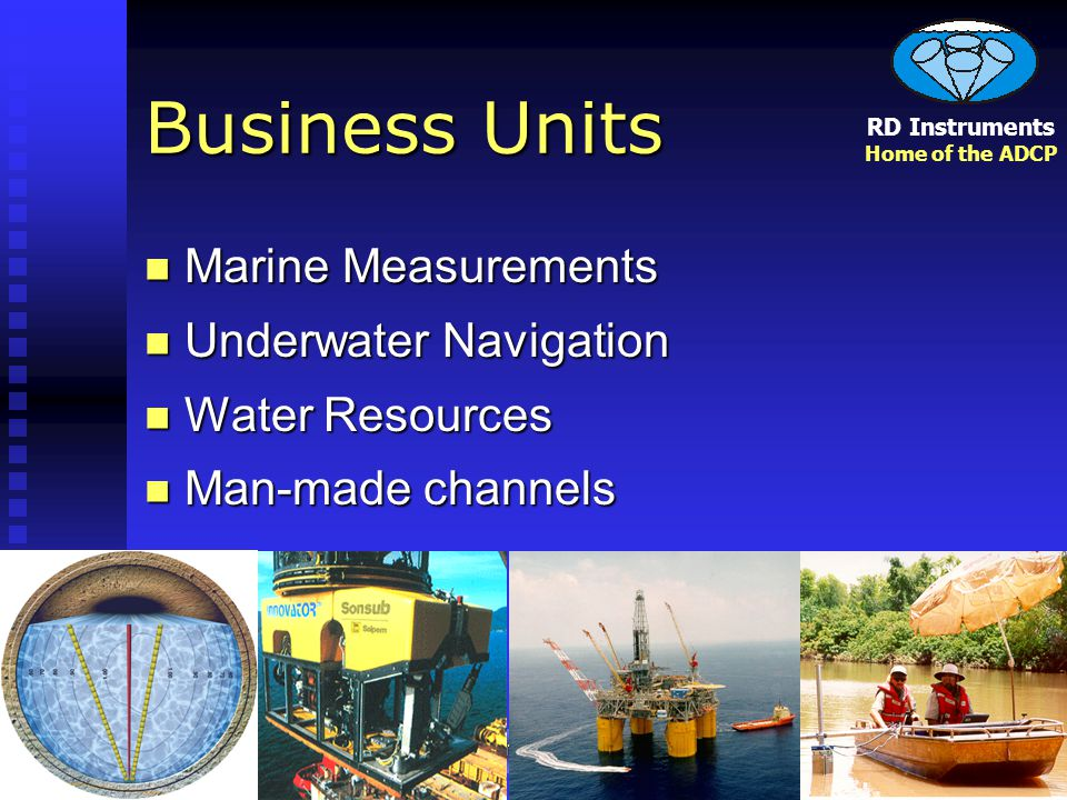 RD Instruments Home of the ADCP Measuring Water in Motion and Motion in Water Business Units Marine Measurements Marine Measurements Underwater Navigation Underwater Navigation Water Resources Water Resources Man-made channels Man-made channels