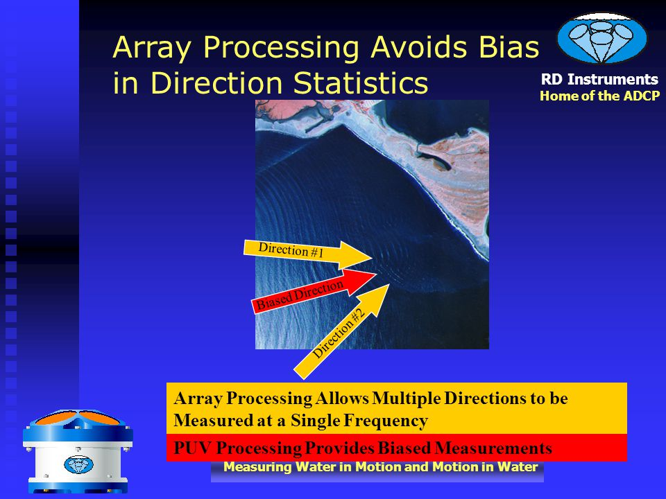 RD Instruments Home of the ADCP Measuring Water in Motion and Motion in Water PUV Processing Provides Biased Measurements Direction #1 Direction #2 Biased Direction Array Processing Allows Multiple Directions to be Measured at a Single Frequency Array Processing Avoids Bias in Direction Statistics