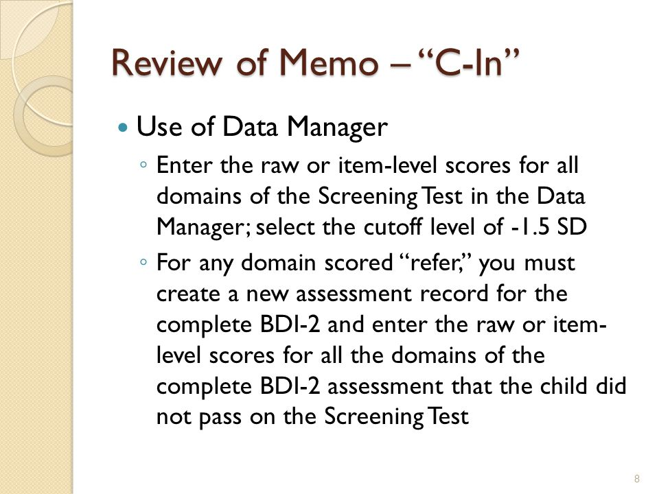 Review of Memo – Data Manager Procedures To create a new assessment record ◦ Search for child's existing record in Data Manager ◦ Select New Complete Assessment ◦ Enter the assessment scores for whatever domains were administered 9