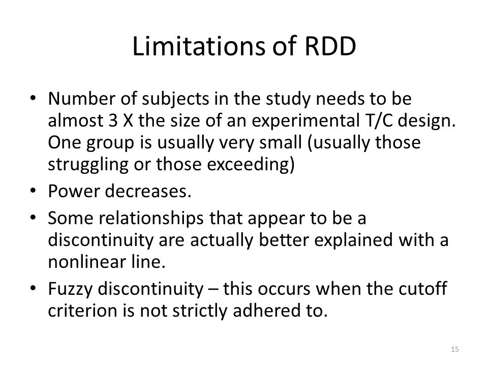 Limitations of RDD Number of subjects in the study needs to be almost 3 X the size of an experimental T/C design.