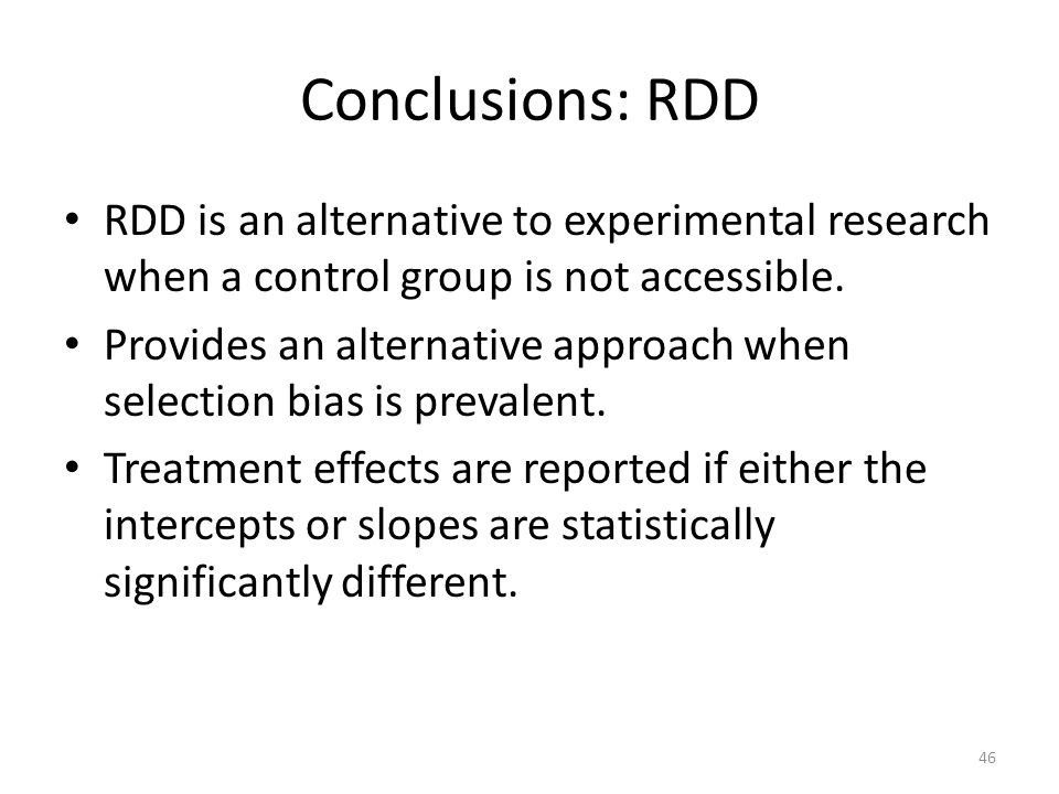 Conclusions: RDD RDD is an alternative to experimental research when a control group is not accessible.