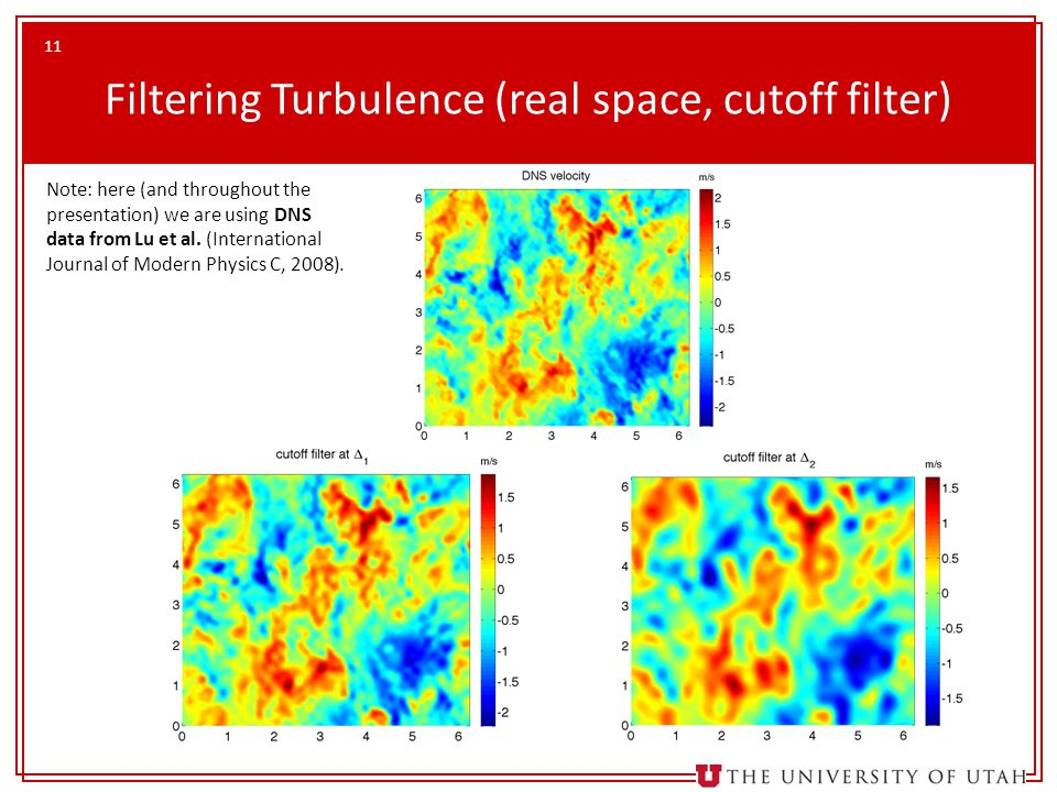 11 Filtering Turbulence (real space, cutoff filter) Note: here (and throughout the presentation) we are using DNS data from Lu et al.