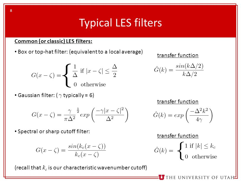 8 Typical LES filters Common (or classic) LES filters: Box or top-hat filter: (equivalent to a local average) Gaussian filter: ( typically = 6) Spectral or sharp cutoff filter: (recall that k c is our characteristic wavenumber cutoff) transfer function