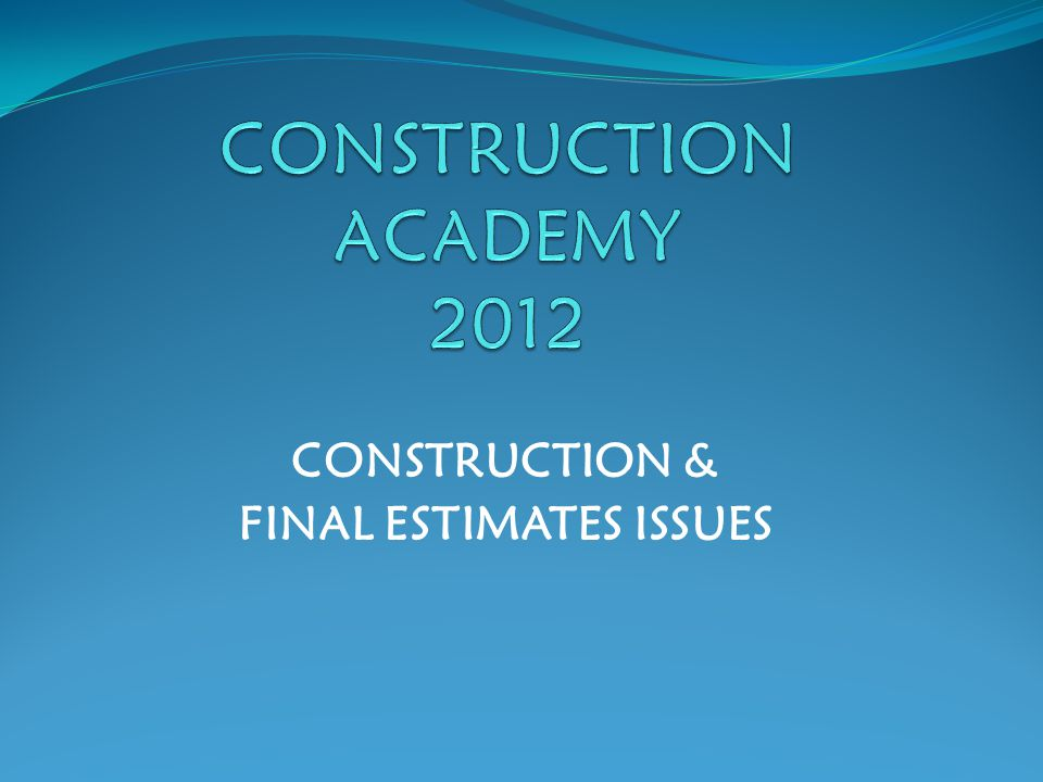 CONSTRUCTION & FINAL ESTIMATES ISSUES