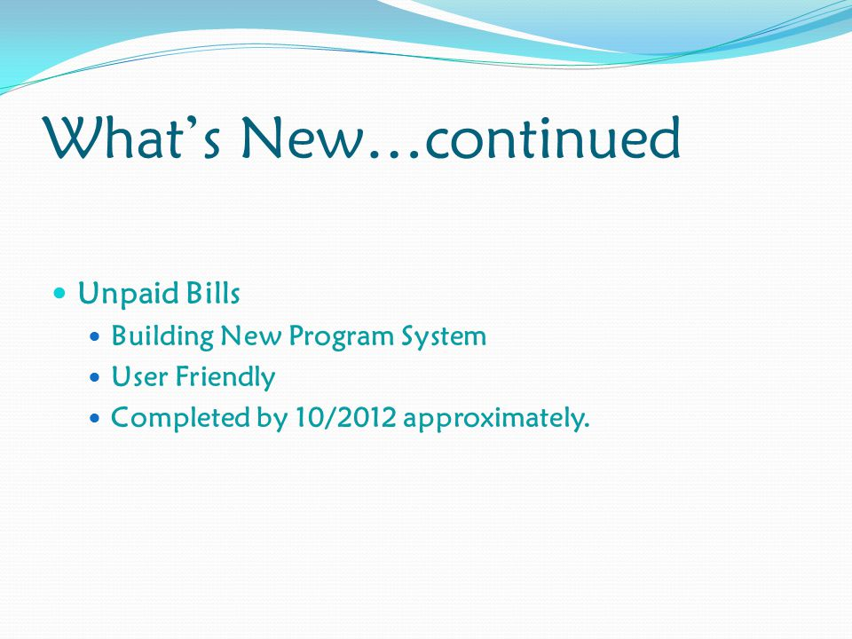 What's New…continued Unpaid Bills Building New Program System User Friendly Completed by 10/2012 approximately.