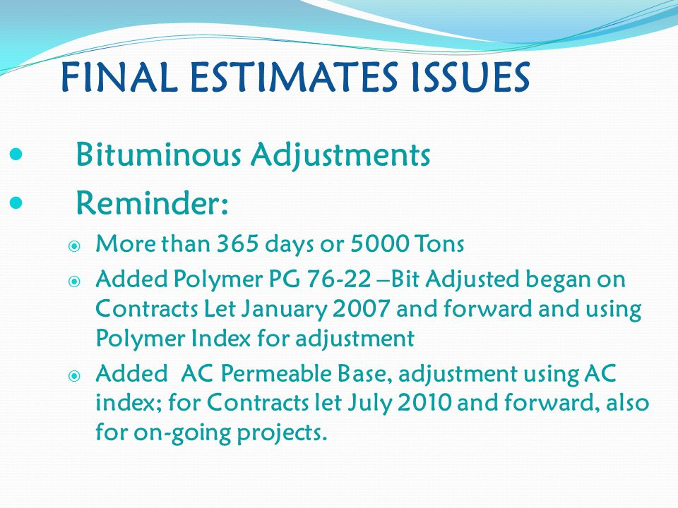 FINAL ESTIMATES ISSUES Bituminous Adjustments Reminder:  More than 365 days or 5000 Tons  Added Polymer PG 76-22 –Bit Adjusted began on Contracts Let January 2007 and forward and using Polymer Index for adjustment  Added AC Permeable Base, adjustment using AC index; for Contracts let July 2010 and forward, also for on-going projects.