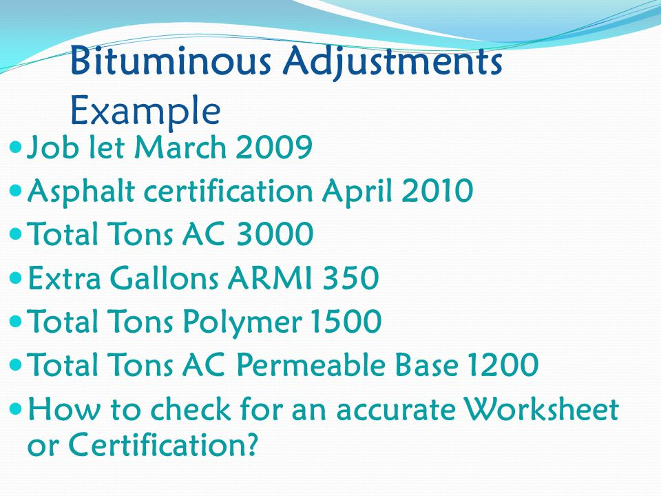 Bituminous Adjustments Example Job let March 2009 Asphalt certification April 2010 Total Tons AC 3000 Extra Gallons ARMI 350 Total Tons Polymer 1500 Total Tons AC Permeable Base 1200 How to check for an accurate Worksheet or Certification?