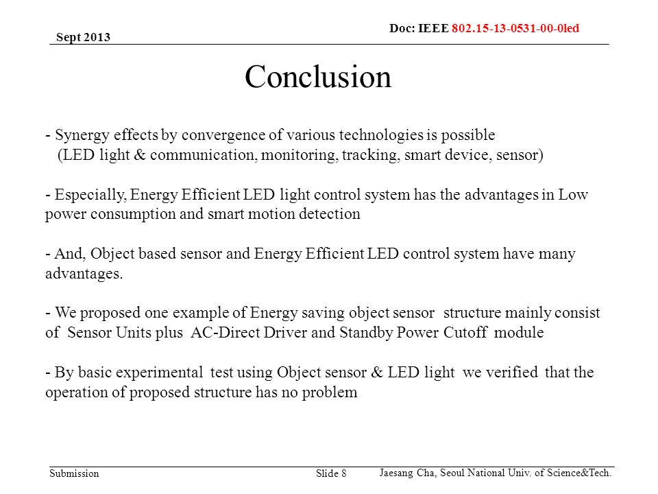 Submission Slide 8 Conclusion - Synergy effects by convergence of various technologies is possible (LED light & communication, monitoring, tracking, smart device, sensor) - Especially, Energy Efficient LED light control system has the advantages in Low power consumption and smart motion detection - And, Object based sensor and Energy Efficient LED control system have many advantages.