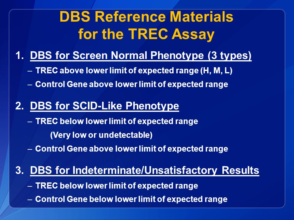 DBS Reference Materials for TREC Assay DBS made from Serial Dilutions of Cord Blood –Cord blood at median of expected range for TREC –Dilute into lymphocyte-depleted blood (No detectable TREC) –Equal-volume serial dilutions: 100%, 50%, 25%, 12%, 6%, 3% Assay development; Calibration; Assess Comparability of Decision Ranges