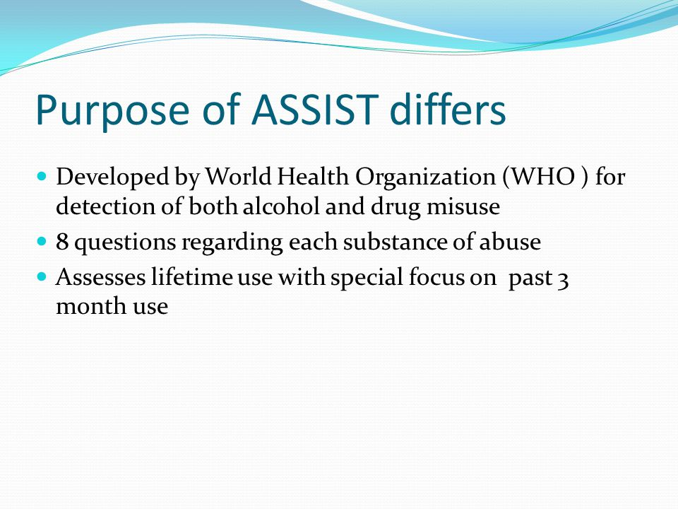 Purpose of ASSIST differs Developed by World Health Organization (WHO ) for detection of both alcohol and drug misuse 8 questions regarding each substance of abuse Assesses lifetime use with special focus on past 3 month use