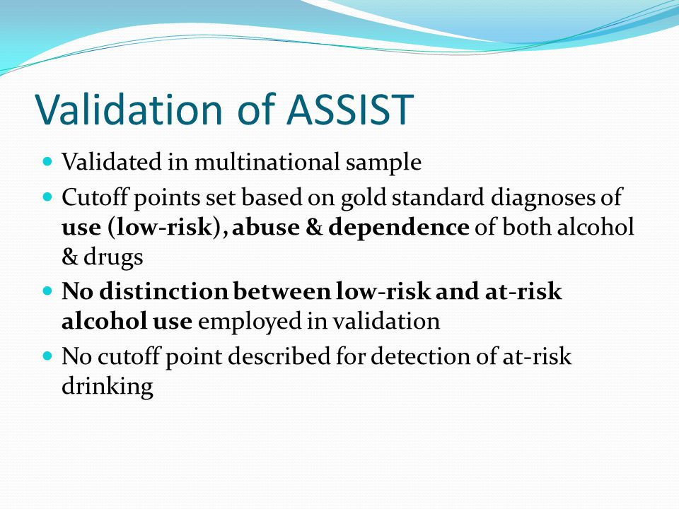 Validation of ASSIST Validated in multinational sample Cutoff points set based on gold standard diagnoses of use (low-risk), abuse & dependence of bot
