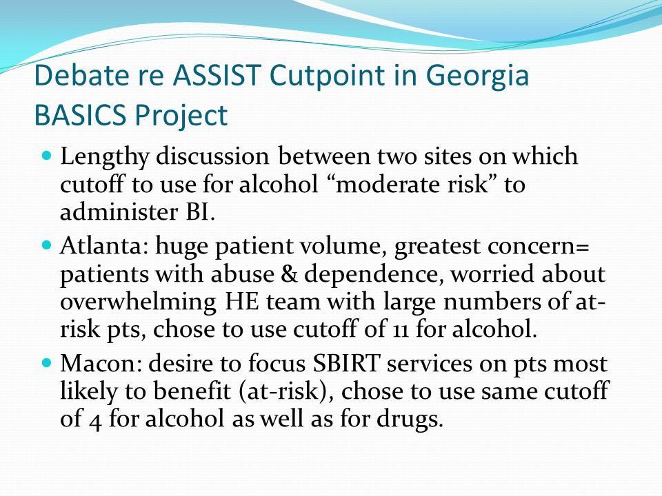 "Debate re ASSIST Cutpoint in Georgia BASICS Project Lengthy discussion between two sites on which cutoff to use for alcohol ""moderate risk"" to adminis"