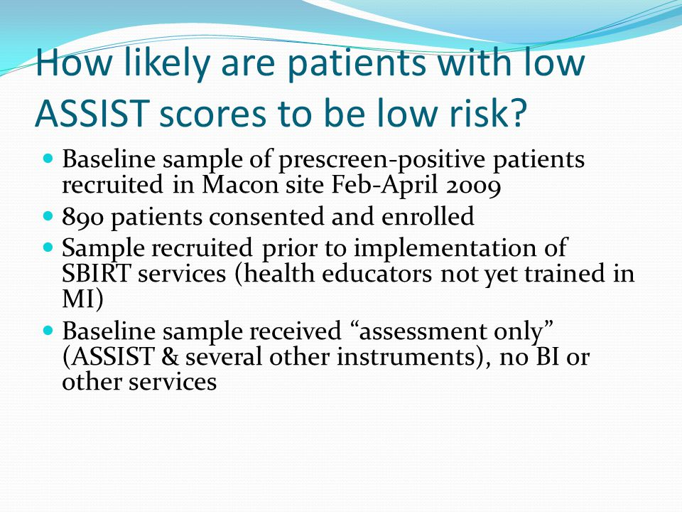 How likely are patients with low ASSIST scores to be low risk? Baseline sample of prescreen-positive patients recruited in Macon site Feb-April 2009 8