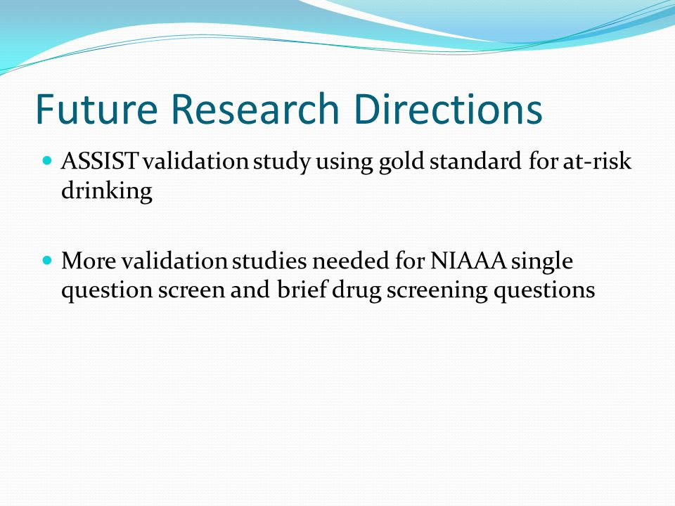 Future Research Directions ASSIST validation study using gold standard for at-risk drinking More validation studies needed for NIAAA single question s