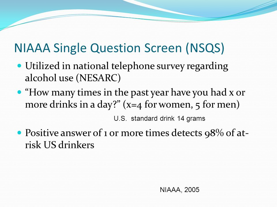 NIAAA Single Question Screen (NSQS) Utilized in national telephone survey regarding alcohol use (NESARC) How many times in the past year have you had x or more drinks in a day (x=4 for women, 5 for men) Positive answer of 1 or more times detects 98% of at- risk US drinkers NIAAA, 2005 U.S.